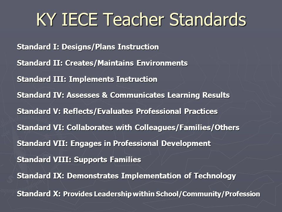 KY IECE Teacher Standards Standard I: Designs/Plans Instruction Standard II: Creates/Maintains Environments Standard III: Implements Instruction Stand