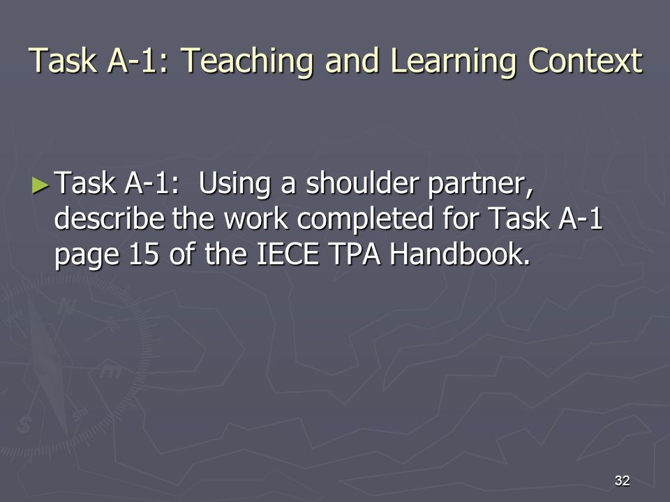 32 Task A-1: Teaching and Learning Context Task A-1: Using a shoulder partner, describe the work completed for Task A-1 page 15 of the IECE TPA Handbo