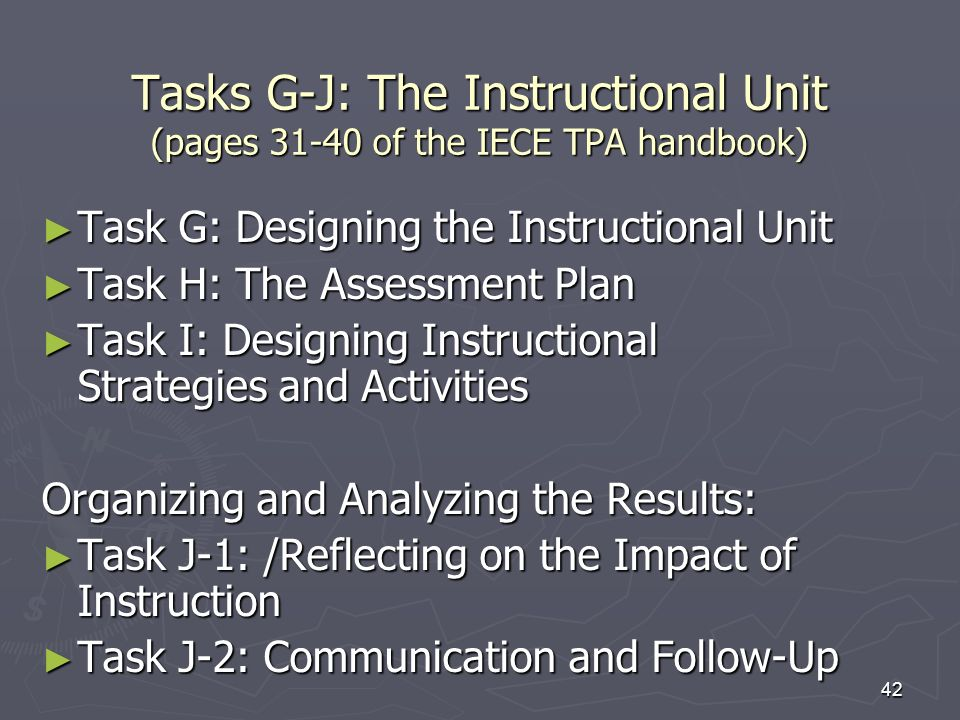 42 Tasks G-J: The Instructional Unit (pages 31-40 of the IECE TPA handbook) Task G: Designing the Instructional Unit Task G: Designing the Instruction