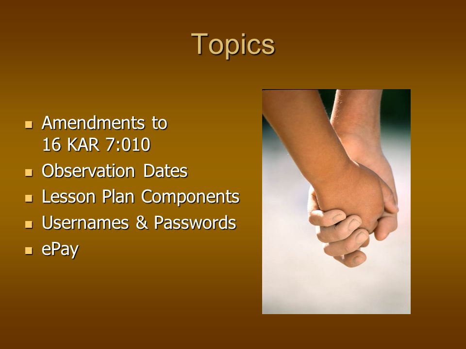 Topics Amendments to 16 KAR 7:010 Amendments to 16 KAR 7:010 Observation Dates Observation Dates Lesson Plan Components Lesson Plan Components Usernames & Passwords Usernames & Passwords ePay ePay