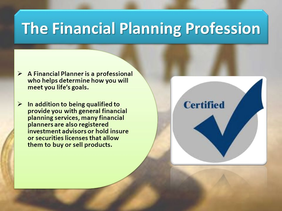 The Financial Planning Profession A Financial Planner is a professional who helps determine how you will meet you lifes goals.