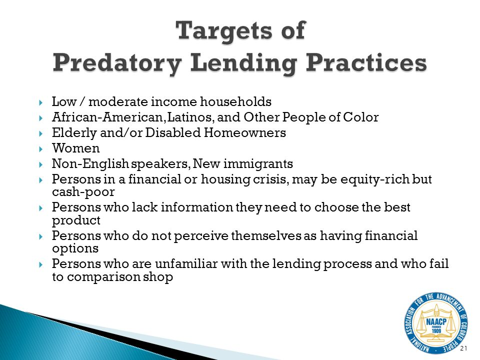 Low / moderate income households African-American, Latinos, and Other People of Color Elderly and/or Disabled Homeowners Women Non-English speakers, New immigrants Persons in a financial or housing crisis, may be equity-rich but cash-poor Persons who lack information they need to choose the best product Persons who do not perceive themselves as having financial options Persons who are unfamiliar with the lending process and who fail to comparison shop 21