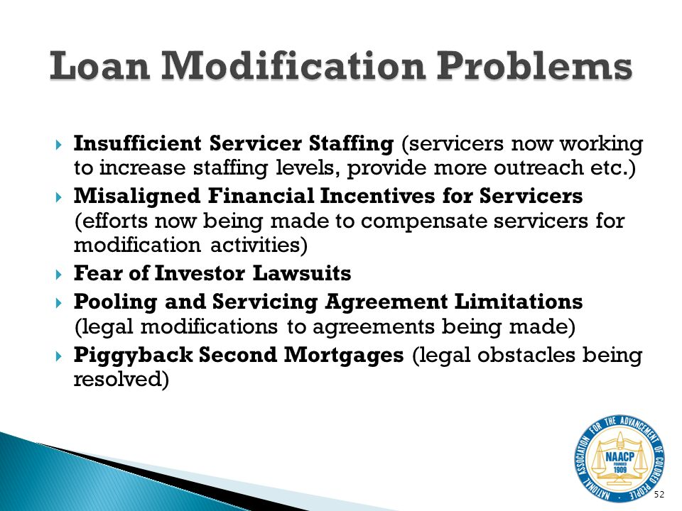 Insufficient Servicer Staffing (servicers now working to increase staffing levels, provide more outreach etc.) Misaligned Financial Incentives for Servicers (efforts now being made to compensate servicers for modification activities) Fear of Investor Lawsuits Pooling and Servicing Agreement Limitations (legal modifications to agreements being made) Piggyback Second Mortgages (legal obstacles being resolved) 52
