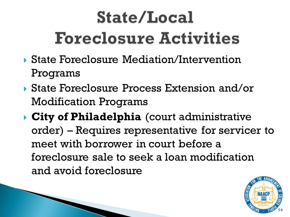 State Foreclosure Mediation/Intervention Programs State Foreclosure Process Extension and/or Modification Programs City of Philadelphia (court administrative order) – Requires representative for servicer to meet with borrower in court before a foreclosure sale to seek a loan modification and avoid foreclosure 54