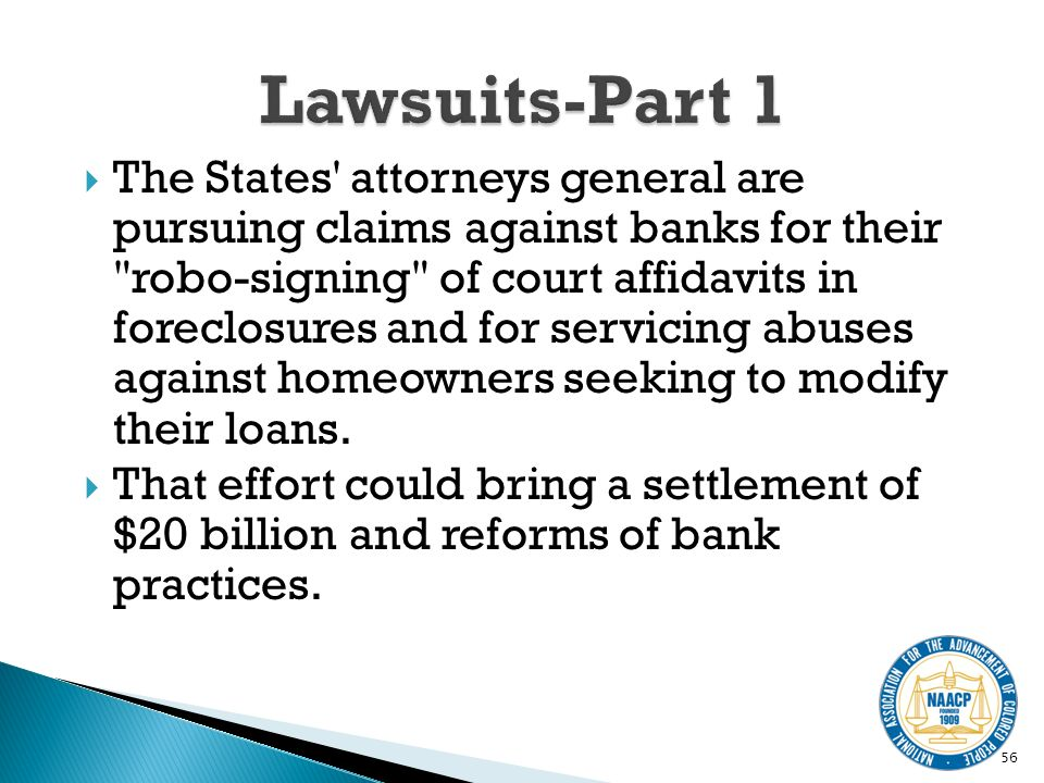 The States attorneys general are pursuing claims against banks for their robo-signing of court affidavits in foreclosures and for servicing abuses against homeowners seeking to modify their loans.