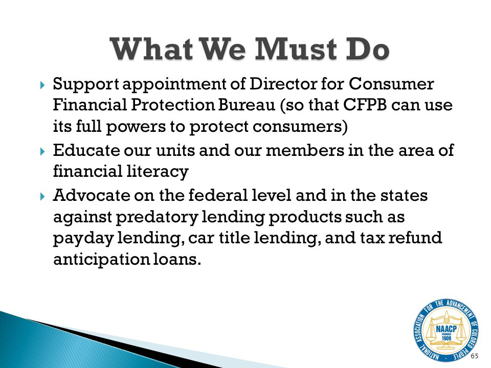 Support appointment of Director for Consumer Financial Protection Bureau (so that CFPB can use its full powers to protect consumers) Educate our units and our members in the area of financial literacy Advocate on the federal level and in the states against predatory lending products such as payday lending, car title lending, and tax refund anticipation loans.