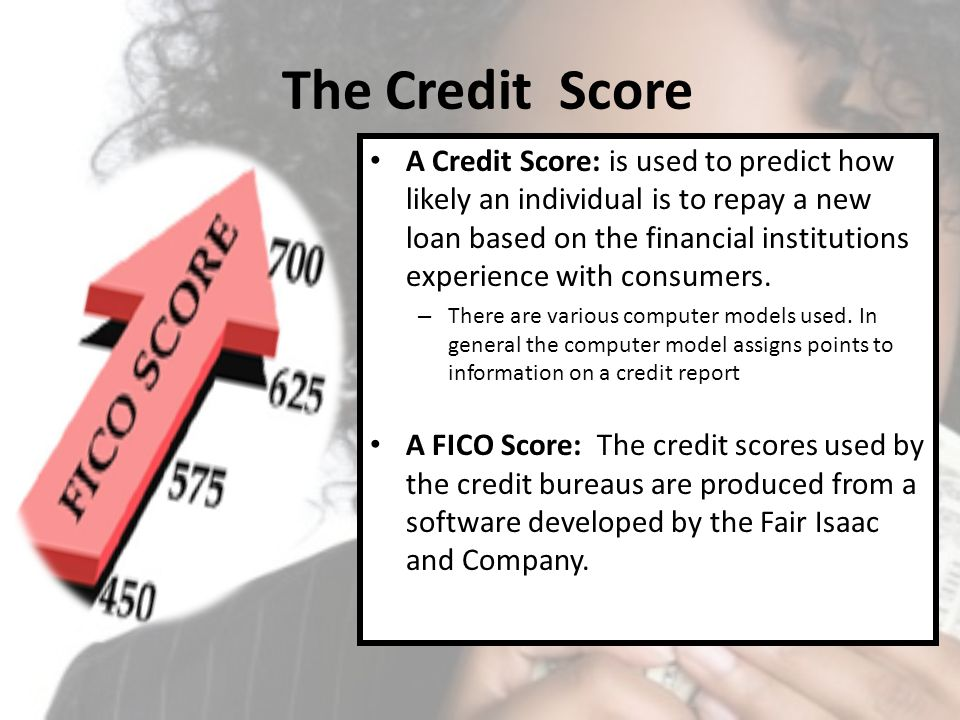 The Credit Score A Credit Score: is used to predict how likely an individual is to repay a new loan based on the financial institutions experience wit