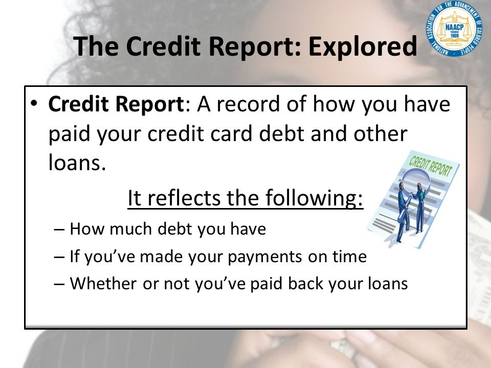 The Credit Report: Explored Credit Report: A record of how you have paid your credit card debt and other loans. It reflects the following: – How much