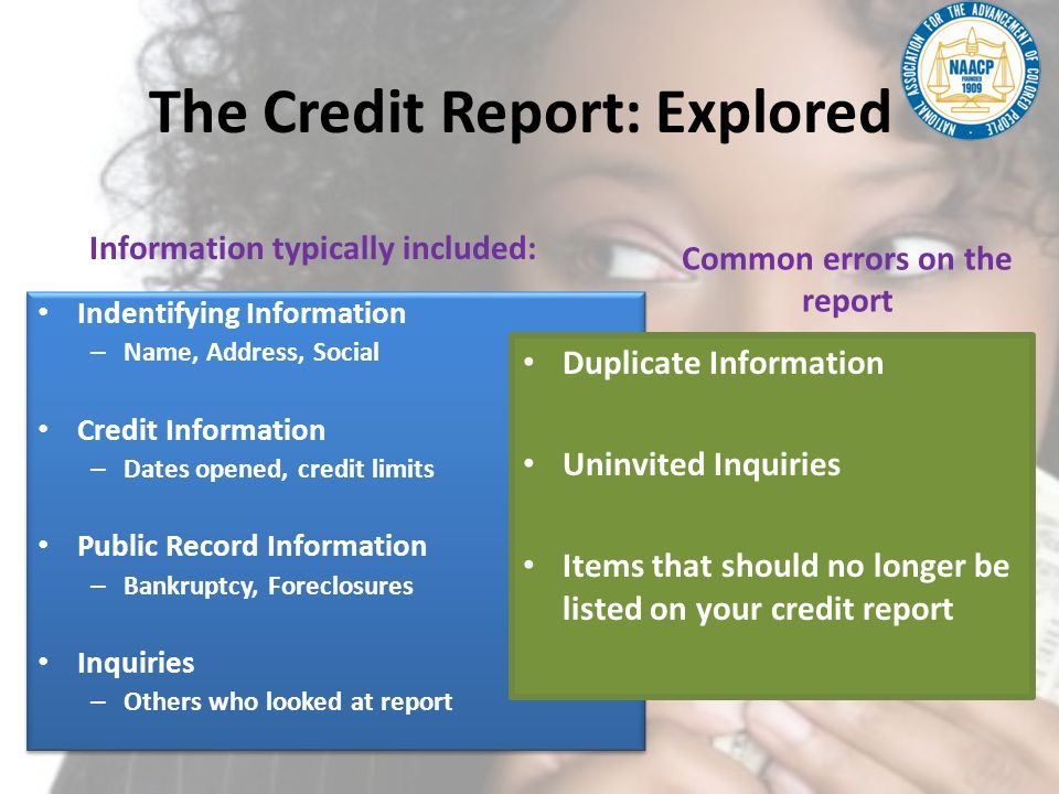 The Credit Report: Explored Information typically included: Indentifying Information – Name, Address, Social Credit Information – Dates opened, credit