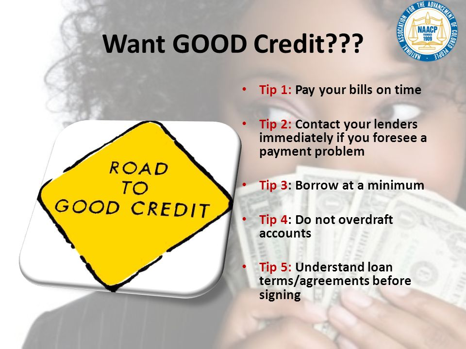 Want GOOD Credit??? Tip 1: Pay your bills on time Tip 2: Contact your lenders immediately if you foresee a payment problem Tip 3: Borrow at a minimum
