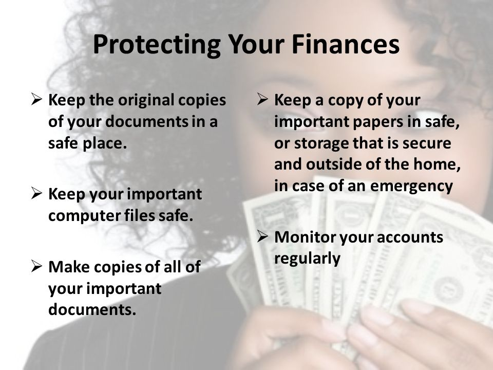 Protecting Your Finances Keep the original copies of your documents in a safe place. Keep your important computer files safe. Make copies of all of yo