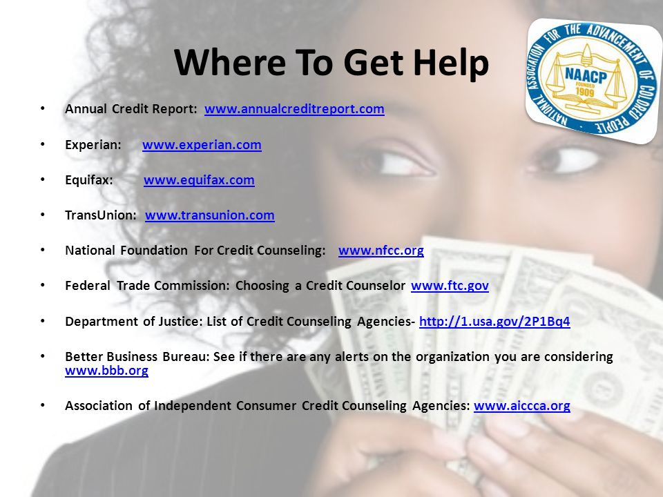 Where To Get Help Annual Credit Report: www.annualcreditreport.comwww.annualcreditreport.com Experian: www.experian.comwww.experian.com Equifax: www.e