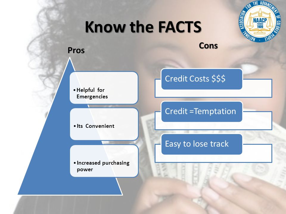 Know the FACTS Pros Credit Costs $$$Credit =TemptationEasy to lose track Cons Helpful for Emergencies Its ConvenientIncreased purchasing power