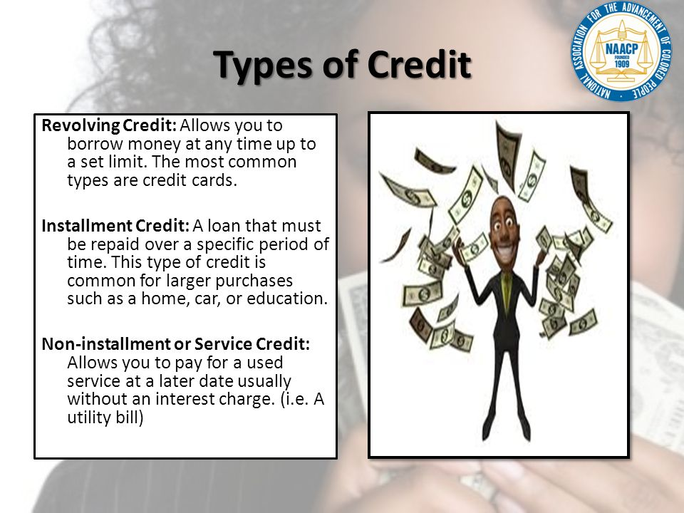 Types of Credit Continued Secured Credit: Requires you to provide something of value to guarantee that you will repay your debt.