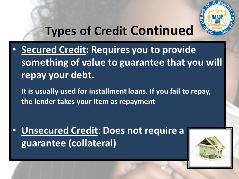 Types of Credit Continued Secured Credit: Requires you to provide something of value to guarantee that you will repay your debt. It is usually used fo
