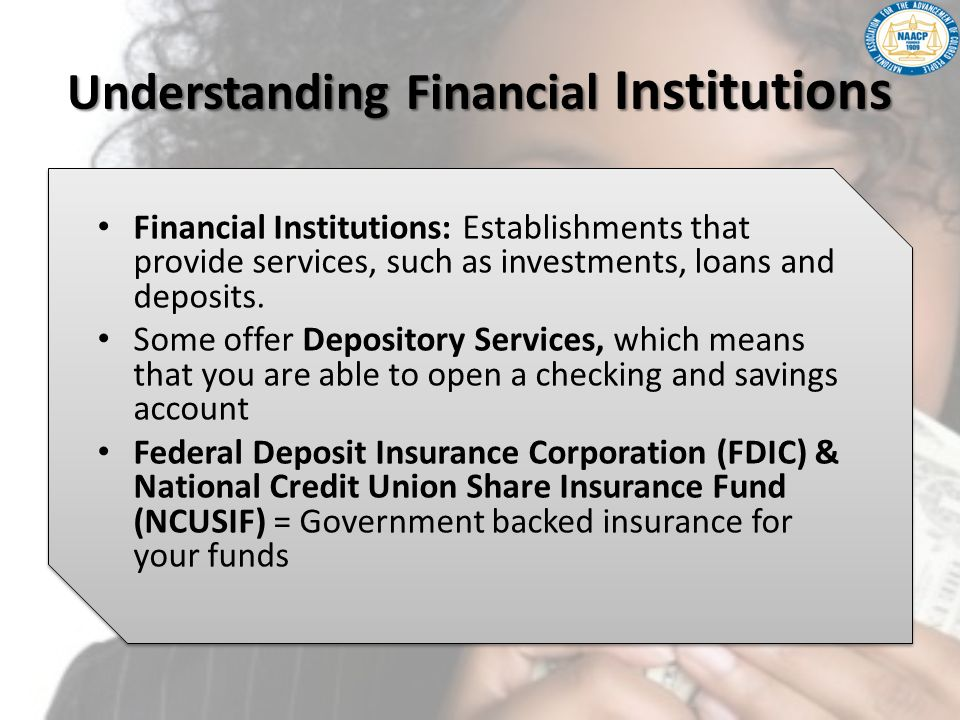 Understanding Financial Institutions Financial Institutions: Establishments that provide services, such as investments, loans and deposits. Some offer