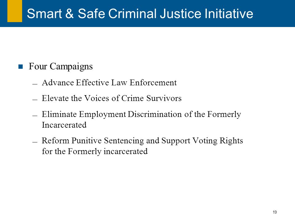 19 Smart & Safe Criminal Justice Initiative Four Campaigns Advance Effective Law Enforcement Elevate the Voices of Crime Survivors Eliminate Employment Discrimination of the Formerly Incarcerated Reform Punitive Sentencing and Support Voting Rights for the Formerly incarcerated