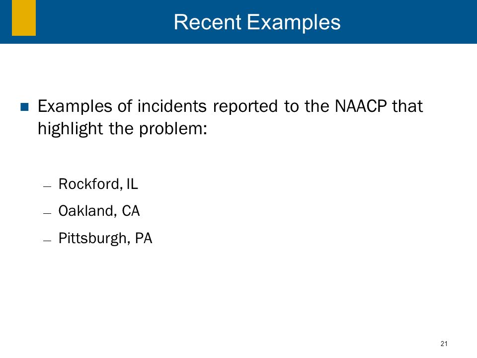 21 Recent Examples Examples of incidents reported to the NAACP that highlight the problem: Rockford, IL Oakland, CA Pittsburgh, PA