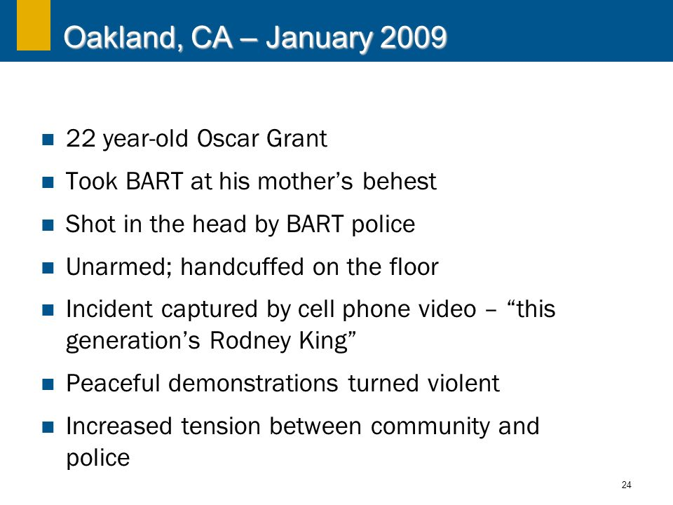 24 Oakland, CA – January 2009 22 year-old Oscar Grant Took BART at his mothers behest Shot in the head by BART police Unarmed; handcuffed on the floor