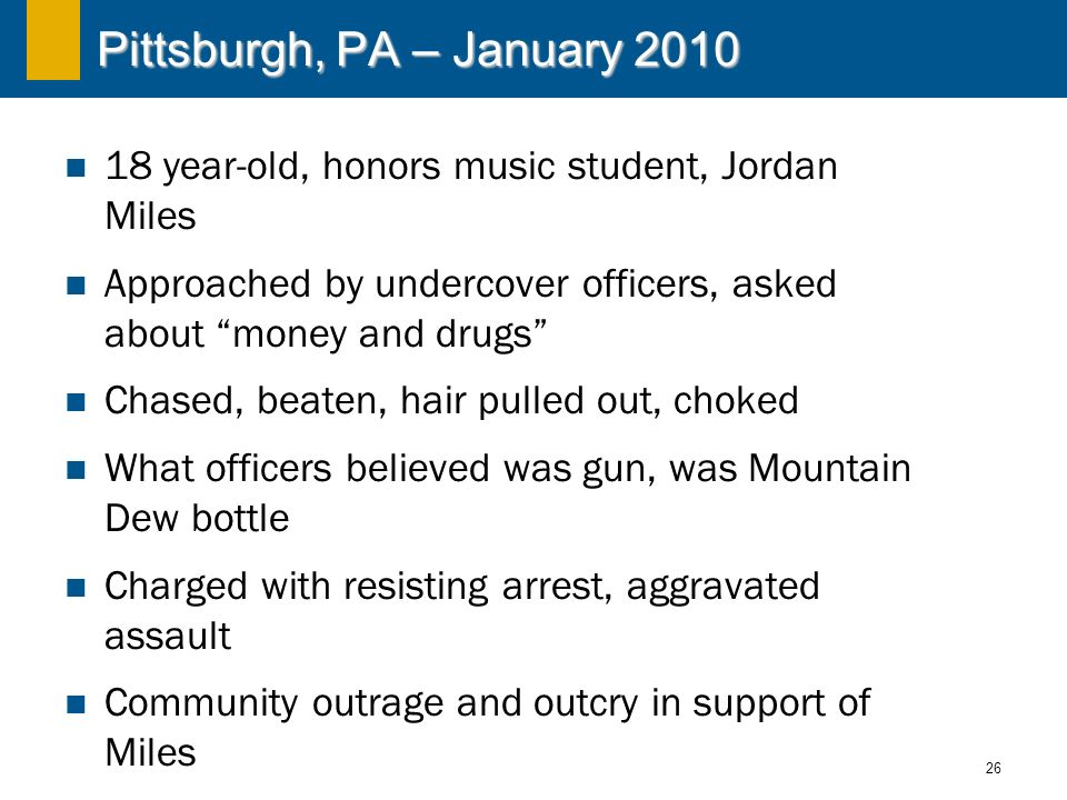 26 Pittsburgh, PA – January 2010 18 year-old, honors music student, Jordan Miles Approached by undercover officers, asked about money and drugs Chased