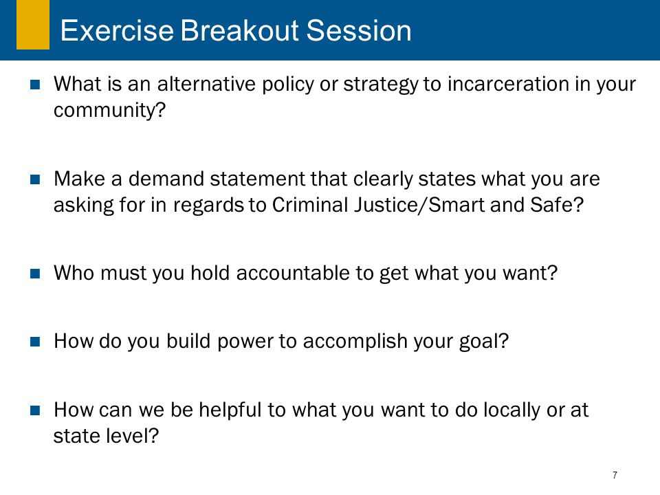 7 Exercise Breakout Session What is an alternative policy or strategy to incarceration in your community? Make a demand statement that clearly states