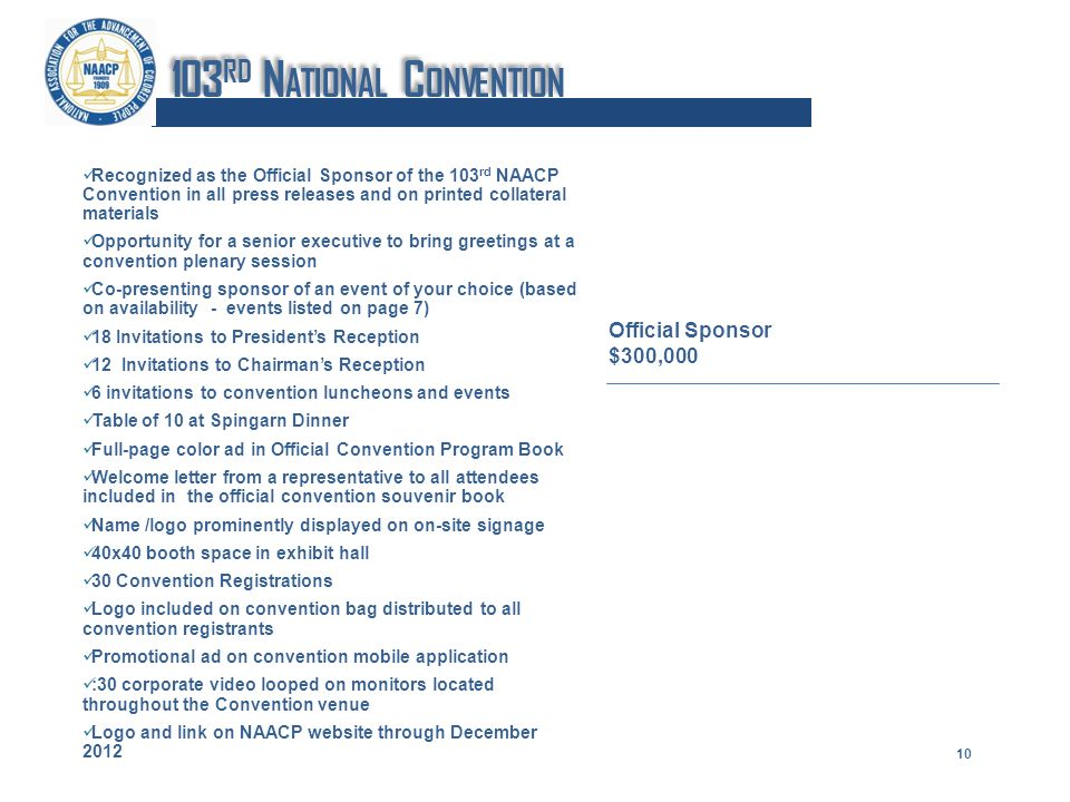 Recognized as the Official Sponsor of the 103 rd NAACP Convention in all press releases and on printed collateral materials Opportunity for a senior executive to bring greetings at a convention plenary session Co-presenting sponsor of an event of your choice (based on availability - events listed on page 7) 18 Invitations to Presidents Reception 12 Invitations to Chairmans Reception 6 invitations to convention luncheons and events Table of 10 at Spingarn Dinner Full-page color ad in Official Convention Program Book Welcome letter from a representative to all attendees included in the official convention souvenir book Name /logo prominently displayed on on-site signage 40x40 booth space in exhibit hall 30 Convention Registrations Logo included on convention bag distributed to all convention registrants Promotional ad on convention mobile application :30 corporate video looped on monitors located throughout the Convention venue Logo and link on NAACP website through December 2012 Official Sponsor $300,000 10 103 RD N ATIONAL C ONVENTION