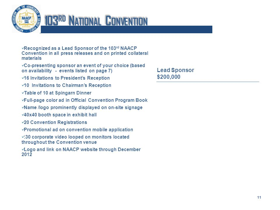 Recognized as a Lead Sponsor of the 103 rd NAACP Convention in all press releases and on printed collateral materials Co-presenting sponsor an event of your choice (based on availability - events listed on page 7) 16 Invitations to Presidents Reception 10 Invitations to Chairmans Reception Table of 10 at Spingarn Dinner Full-page color ad in Official Convention Program Book Name /logo prominently displayed on on-site signage 40x40 booth space in exhibit hall 20 Convention Registrations Promotional ad on convention mobile application :30 corporate video looped on monitors located throughout the Convention venue Logo and link on NAACP website through December 2012 Lead Sponsor $200,000 11 103 RD N ATIONAL C ONVENTION
