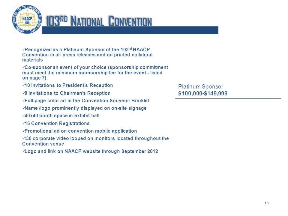 Recognized as a Platinum Sponsor of the 103 rd NAACP Convention in all press releases and on printed collateral materials Co-sponsor an event of your choice (sponsorship commitment must meet the minimum sponsorship fee for the event - listed on page 7) 10 Invitations to Presidents Reception 8 Invitations to Chairmans Reception Full-page color ad in the Convention Souvenir Booklet Name /logo prominently displayed on on-site signage 40x40 booth space in exhibit hall 16 Convention Registrations Promotional ad on convention mobile application :30 corporate video looped on monitors located throughout the Convention venue Logo and link on NAACP website through September 2012 Platinum Sponsor $100,000-$149,999 13 103 RD N ATIONAL C ONVENTION