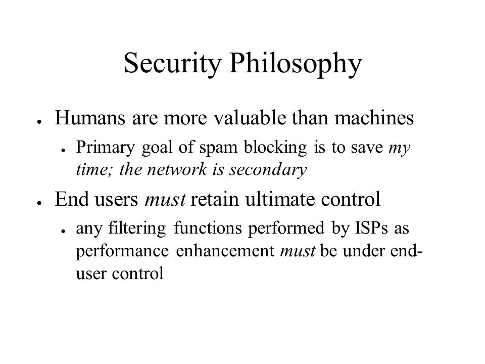 Security Philosophy Humans are more valuable than machines Primary goal of spam blocking is to save my time; the network is secondary End users must r