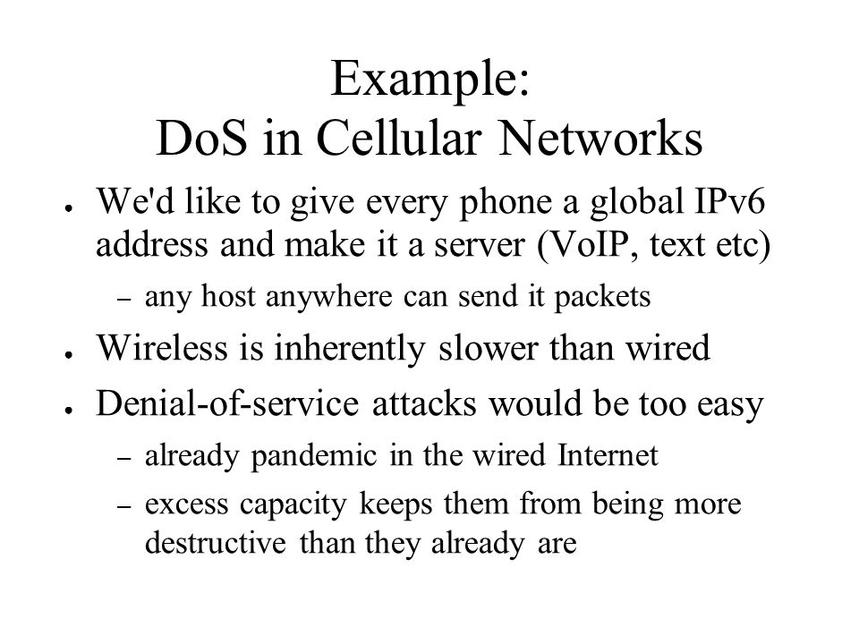 Example: DoS in Cellular Networks We d like to give every phone a global IPv6 address and make it a server (VoIP, text etc) – any host anywhere can send it packets Wireless is inherently slower than wired Denial-of-service attacks would be too easy – already pandemic in the wired Internet – excess capacity keeps them from being more destructive than they already are