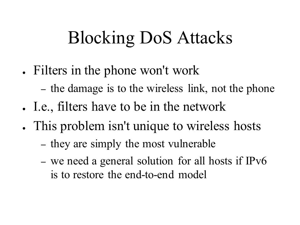 Blocking DoS Attacks Filters in the phone won't work – the damage is to the wireless link, not the phone I.e., filters have to be in the network This