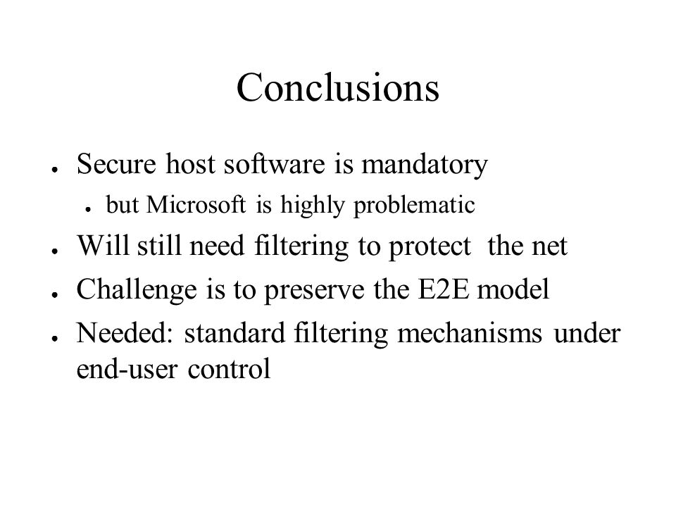 Conclusions Secure host software is mandatory but Microsoft is highly problematic Will still need filtering to protect the net Challenge is to preserve the E2E model Needed: standard filtering mechanisms under end-user control