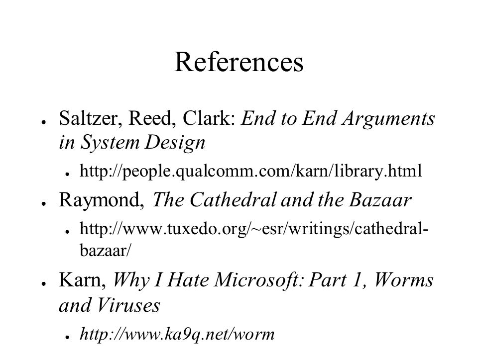 References Saltzer, Reed, Clark: End to End Arguments in System Design http://people.qualcomm.com/karn/library.html Raymond, The Cathedral and the Bazaar http://www.tuxedo.org/~esr/writings/cathedral- bazaar/ Karn, Why I Hate Microsoft: Part 1, Worms and Viruses http://www.ka9q.net/worm