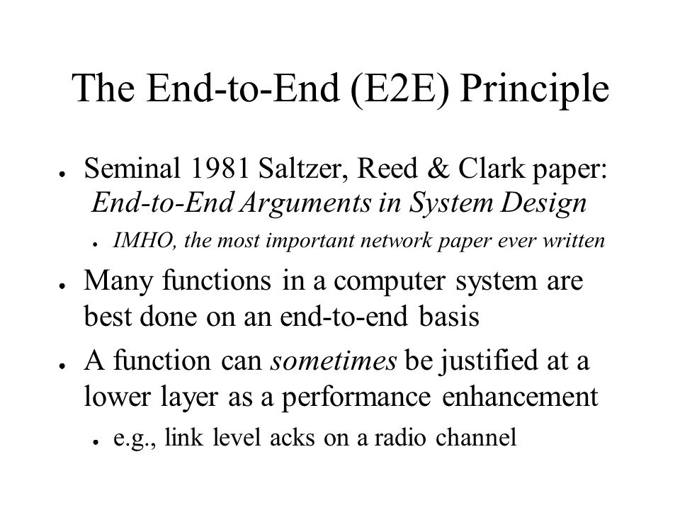 The End-to-End (E2E) Principle Seminal 1981 Saltzer, Reed & Clark paper: End-to-End Arguments in System Design IMHO, the most important network paper ever written Many functions in a computer system are best done on an end-to-end basis A function can sometimes be justified at a lower layer as a performance enhancement e.g., link level acks on a radio channel