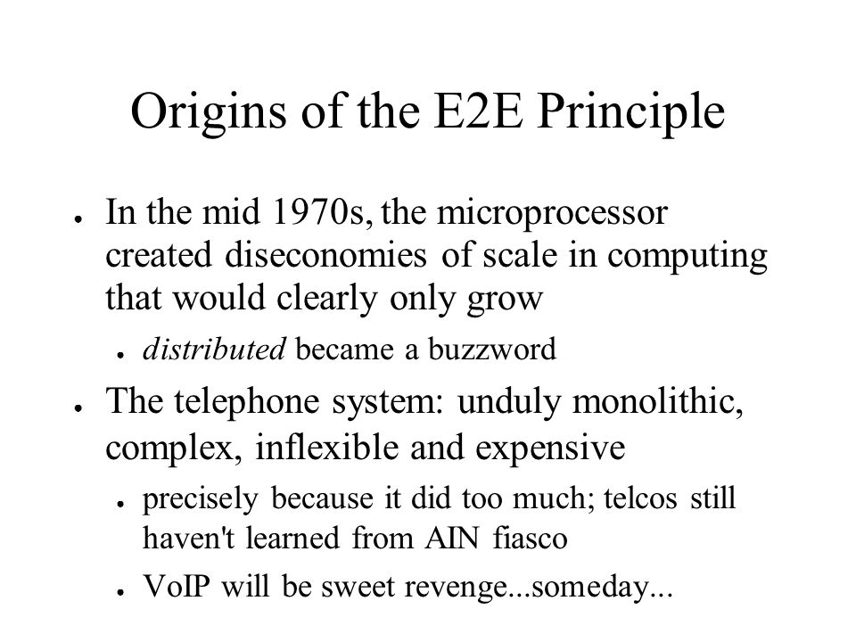 Origins of the E2E Principle In the mid 1970s, the microprocessor created diseconomies of scale in computing that would clearly only grow distributed became a buzzword The telephone system: unduly monolithic, complex, inflexible and expensive precisely because it did too much; telcos still haven t learned from AIN fiasco VoIP will be sweet revenge...someday...