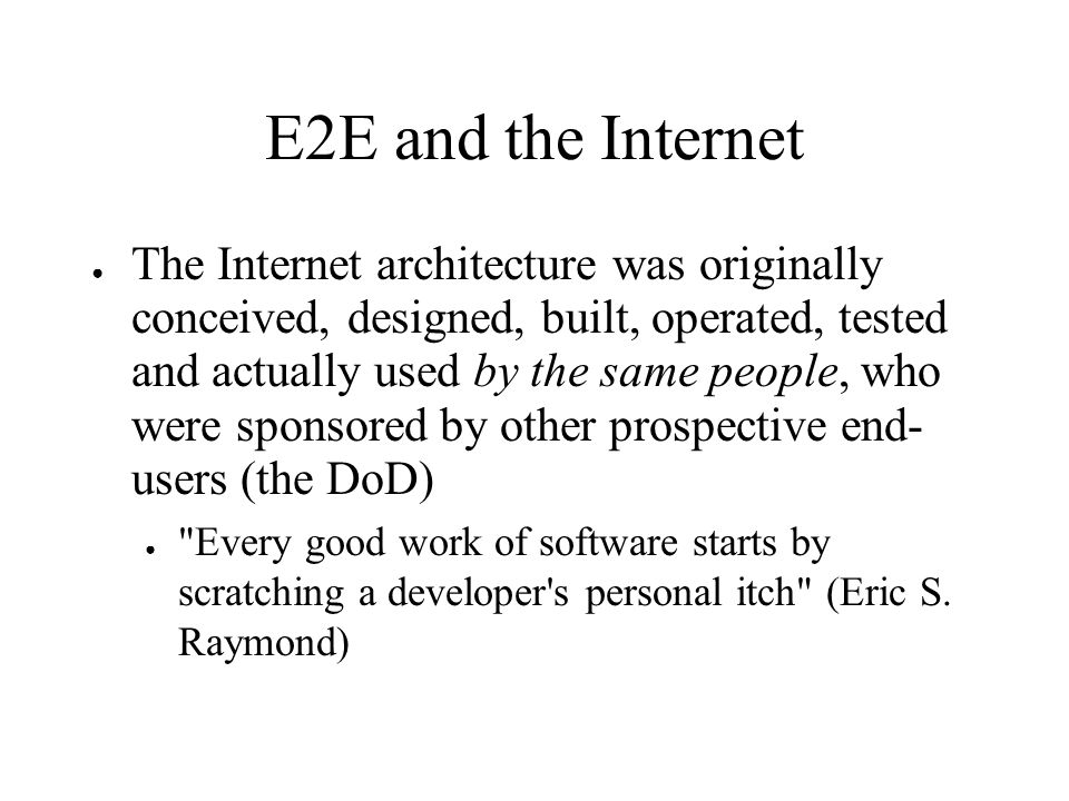 E2E and the Internet The Internet architecture was originally conceived, designed, built, operated, tested and actually used by the same people, who were sponsored by other prospective end- users (the DoD) Every good work of software starts by scratching a developer s personal itch (Eric S.