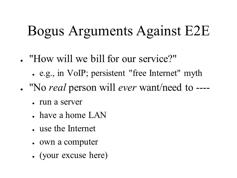 Bogus Arguments Against E2E How will we bill for our service? e.g., in VoIP; persistent free Internet myth No real person will ever want/need to ---- run a server have a home LAN use the Internet own a computer (your excuse here)