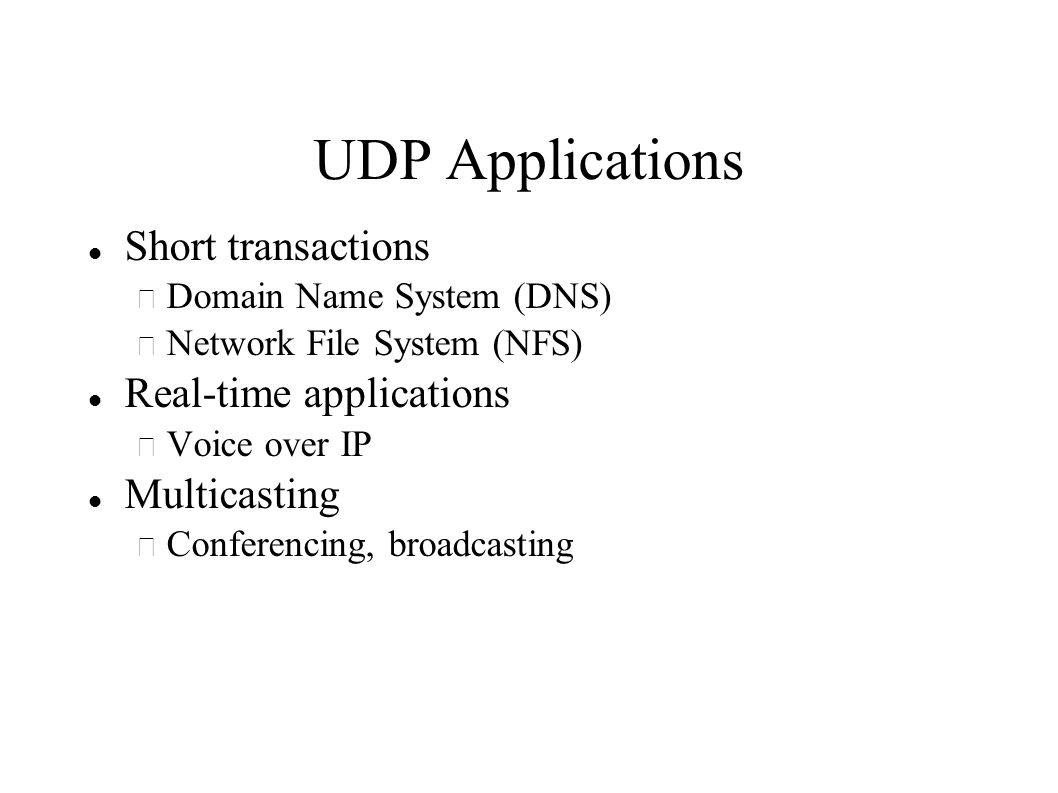 UDP Applications Short transactions – Domain Name System (DNS) – Network File System (NFS) Real-time applications – Voice over IP Multicasting – Conferencing, broadcasting