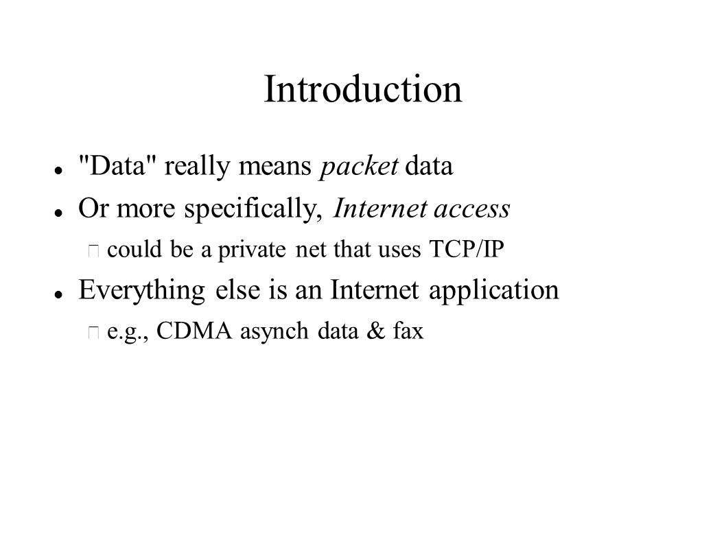 Introduction Data really means packet data Or more specifically, Internet access – could be a private net that uses TCP/IP Everything else is an Internet application – e.g., CDMA asynch data & fax
