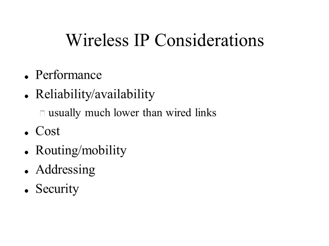 Wireless IP Considerations Performance Reliability/availability – usually much lower than wired links Cost Routing/mobility Addressing Security