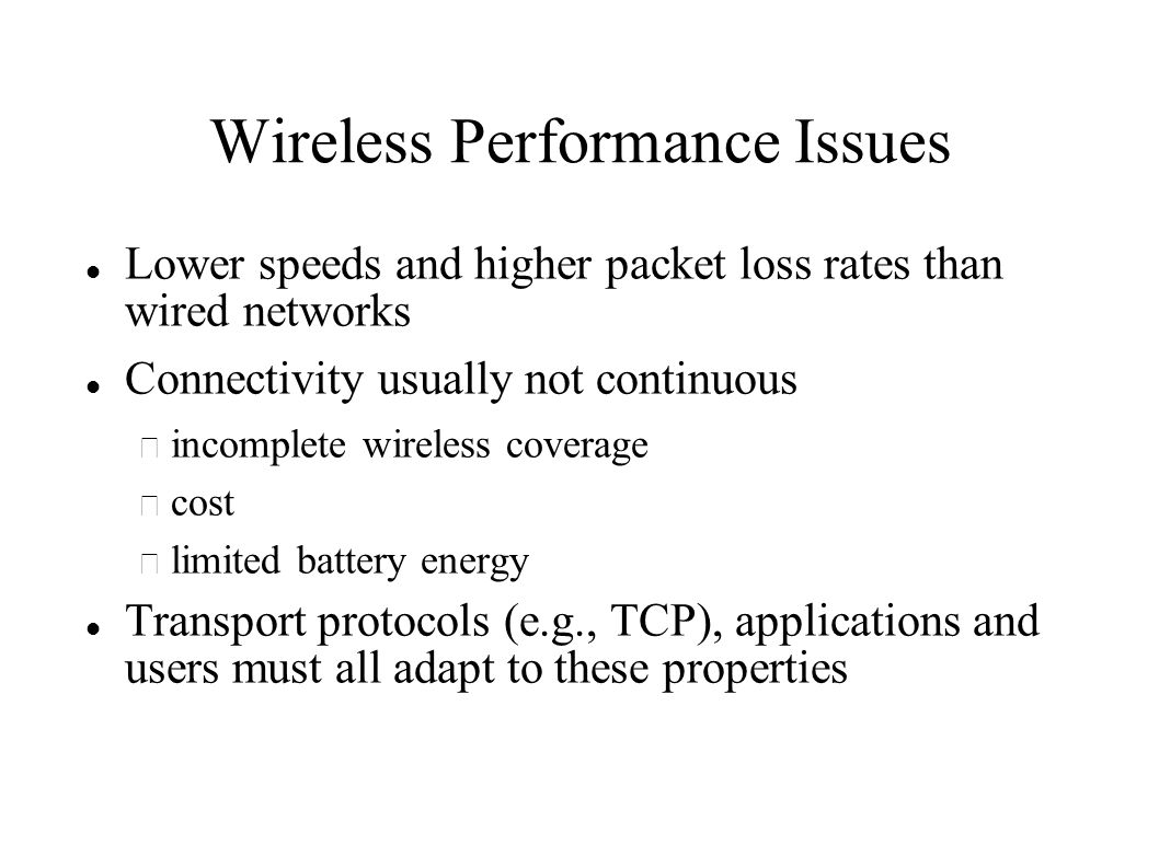 Wireless Performance Issues Lower speeds and higher packet loss rates than wired networks Connectivity usually not continuous – incomplete wireless coverage – cost – limited battery energy Transport protocols (e.g., TCP), applications and users must all adapt to these properties