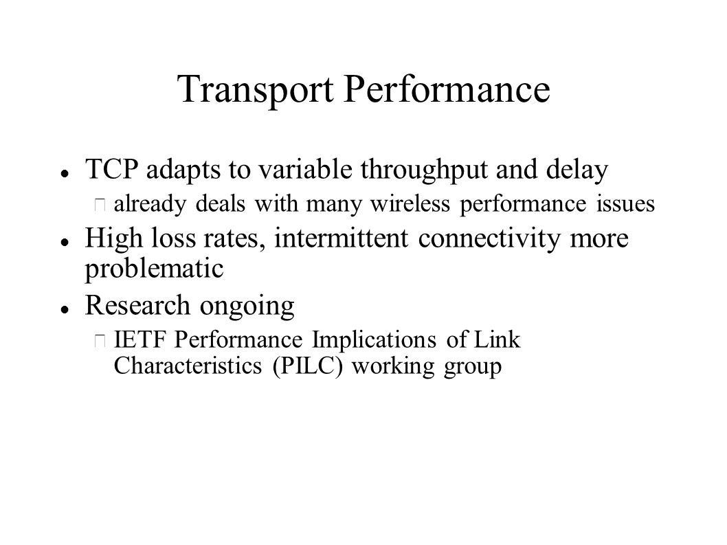 Transport Performance TCP adapts to variable throughput and delay – already deals with many wireless performance issues High loss rates, intermittent connectivity more problematic Research ongoing – IETF Performance Implications of Link Characteristics (PILC) working group