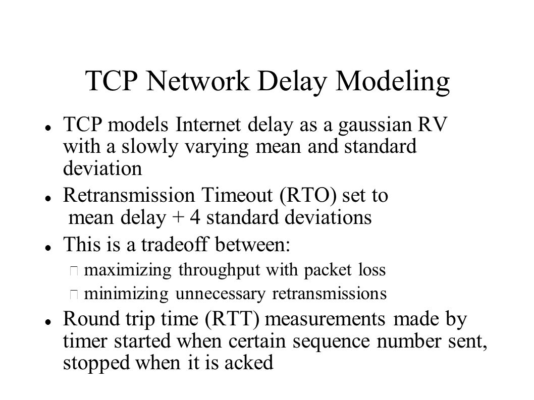 TCP Network Delay Modeling TCP models Internet delay as a gaussian RV with a slowly varying mean and standard deviation Retransmission Timeout (RTO) set to mean delay + 4 standard deviations This is a tradeoff between: – maximizing throughput with packet loss – minimizing unnecessary retransmissions Round trip time (RTT) measurements made by timer started when certain sequence number sent, stopped when it is acked