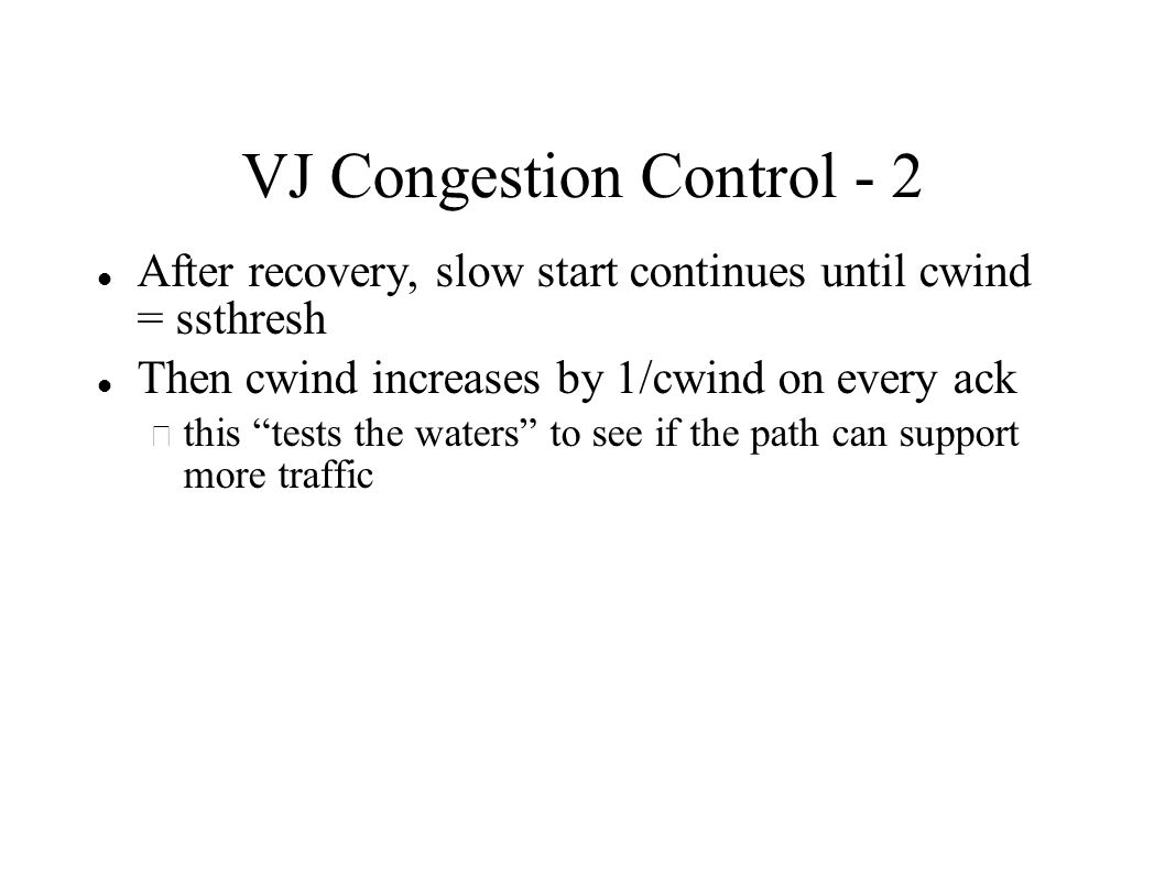 VJ Congestion Control - 2 After recovery, slow start continues until cwind = ssthresh Then cwind increases by 1/cwind on every ack – this tests the waters to see if the path can support more traffic