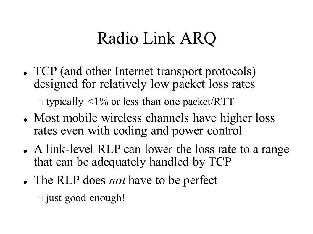 Radio Link ARQ TCP (and other Internet transport protocols) designed for relatively low packet loss rates – typically <1% or less than one packet/RTT Most mobile wireless channels have higher loss rates even with coding and power control A link-level RLP can lower the loss rate to a range that can be adequately handled by TCP The RLP does not have to be perfect – just good enough!