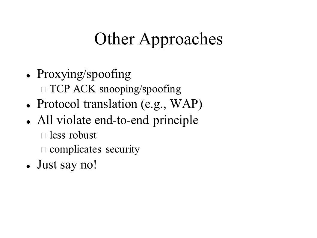 Other Approaches Proxying/spoofing – TCP ACK snooping/spoofing Protocol translation (e.g., WAP) All violate end-to-end principle – less robust – complicates security Just say no!