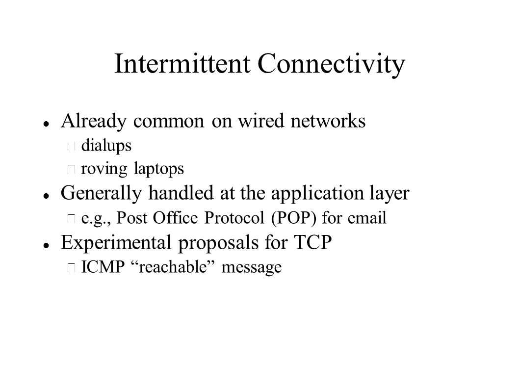 Intermittent Connectivity Already common on wired networks – dialups – roving laptops Generally handled at the application layer – e.g., Post Office Protocol (POP) for  Experimental proposals for TCP – ICMP reachable message