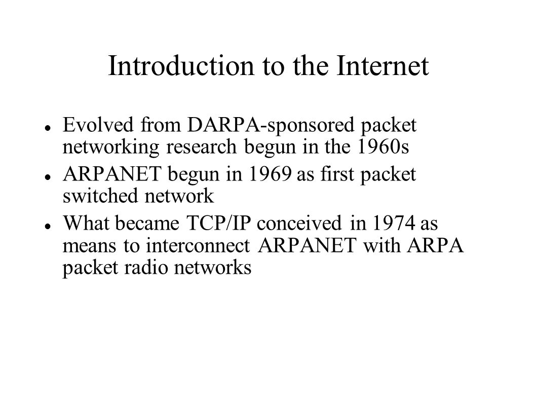 Introduction to the Internet Evolved from DARPA-sponsored packet networking research begun in the 1960s ARPANET begun in 1969 as first packet switched network What became TCP/IP conceived in 1974 as means to interconnect ARPANET with ARPA packet radio networks