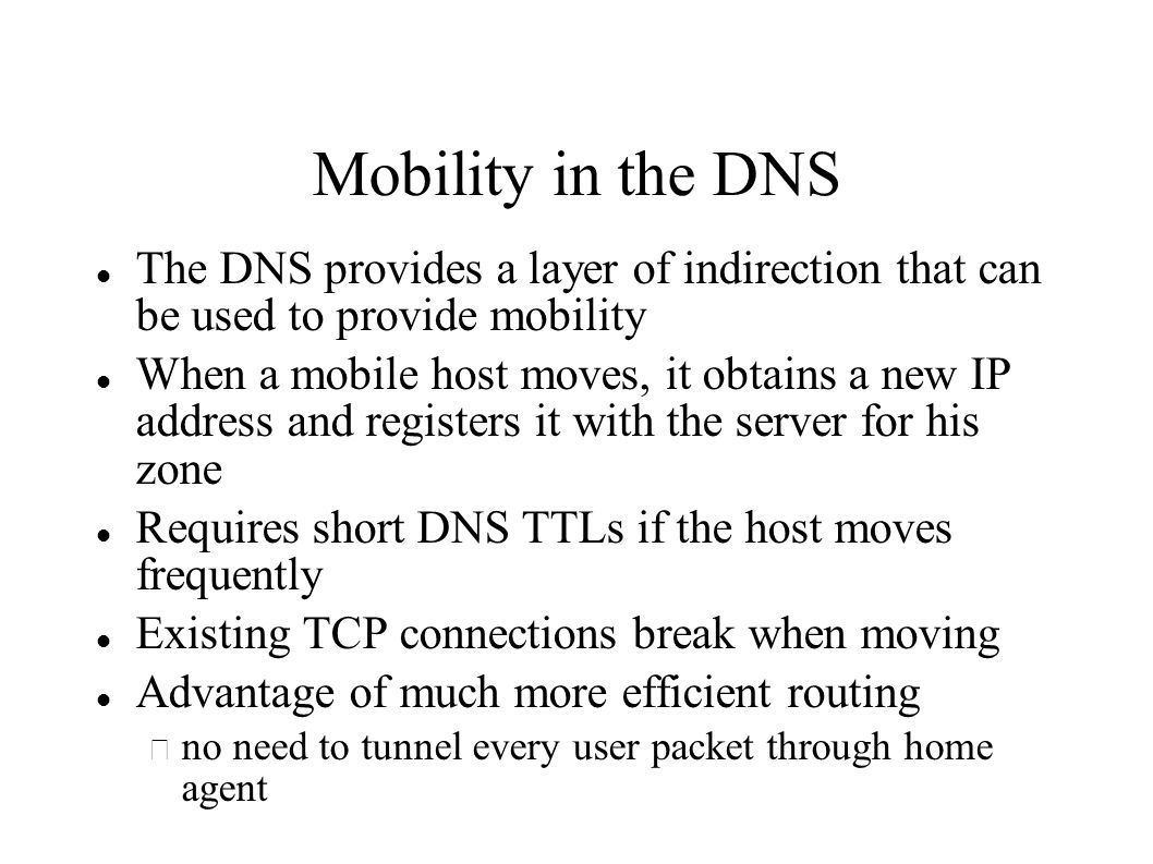 Mobility in the DNS The DNS provides a layer of indirection that can be used to provide mobility When a mobile host moves, it obtains a new IP address and registers it with the server for his zone Requires short DNS TTLs if the host moves frequently Existing TCP connections break when moving Advantage of much more efficient routing – no need to tunnel every user packet through home agent
