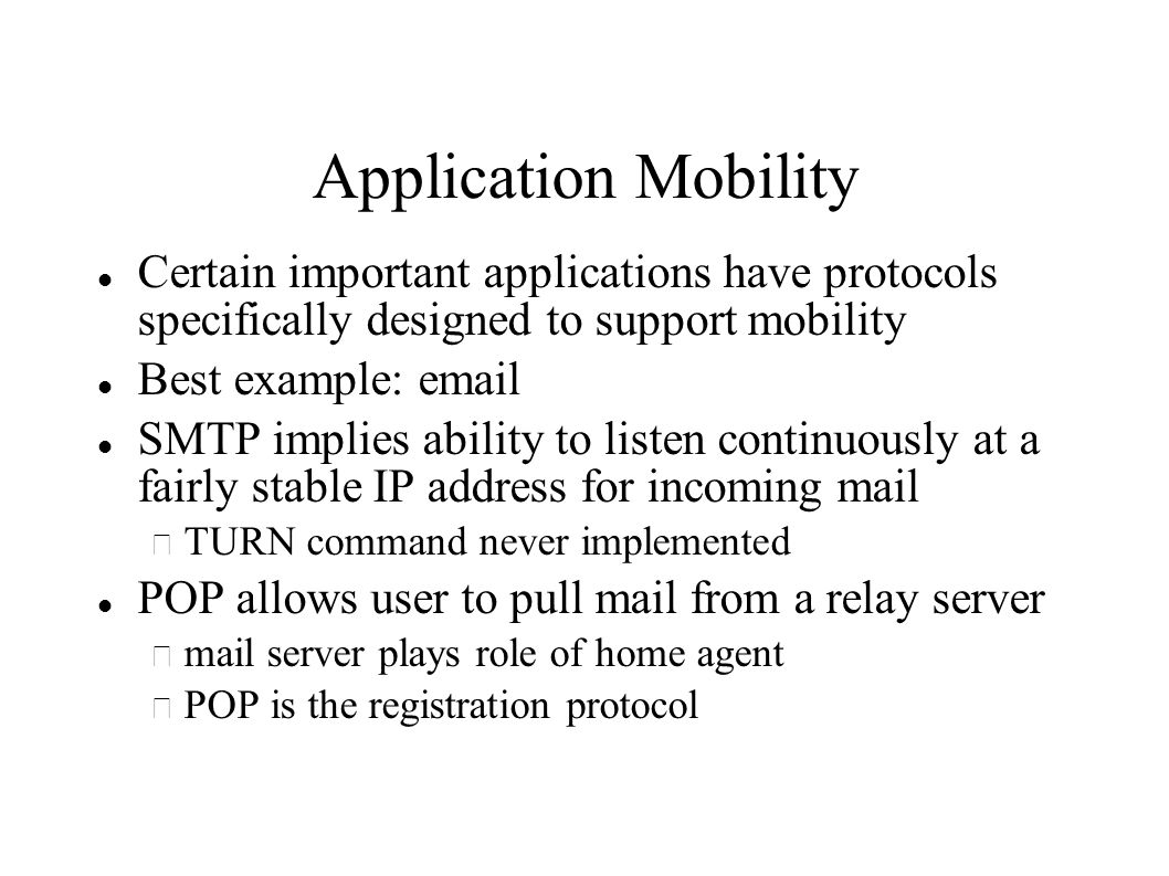 Application Mobility Certain important applications have protocols specifically designed to support mobility Best example:  SMTP implies ability to listen continuously at a fairly stable IP address for incoming mail – TURN command never implemented POP allows user to pull mail from a relay server – mail server plays role of home agent – POP is the registration protocol